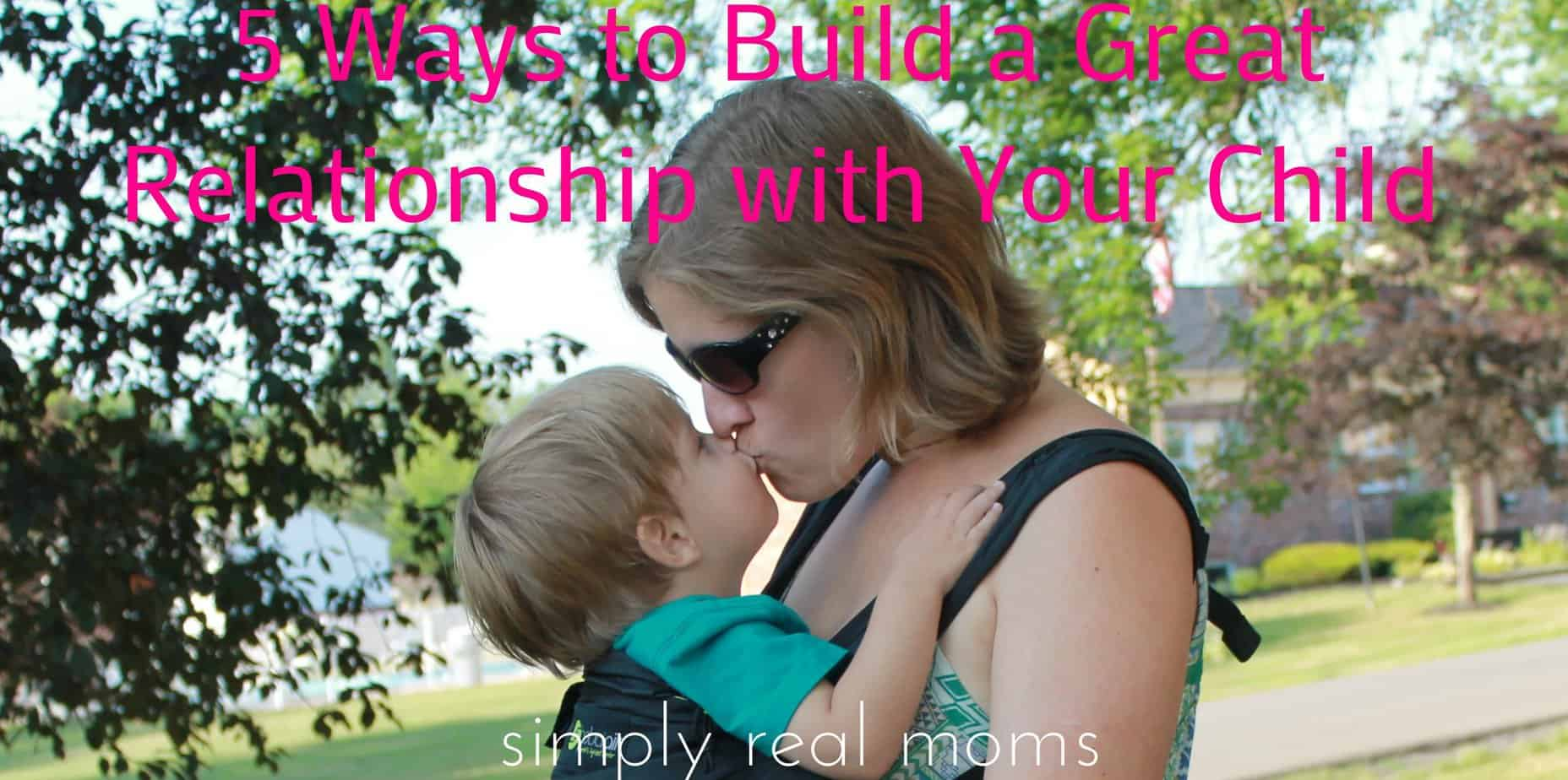5 Ways to Build a Great Relationship with Your Child 1