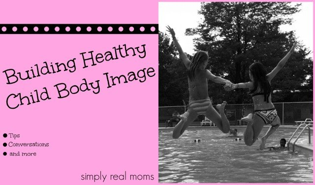 Building Healthy Child Body Image Tips, Conversations and more!