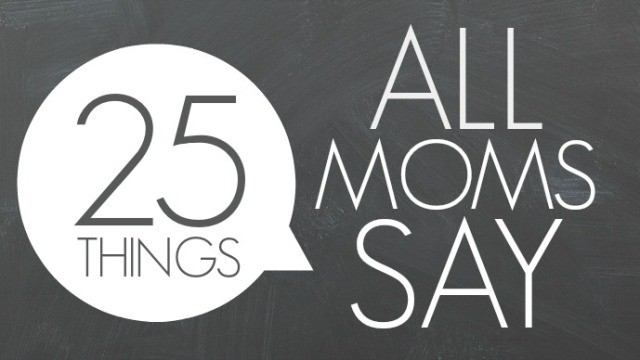25 Things Moms Say