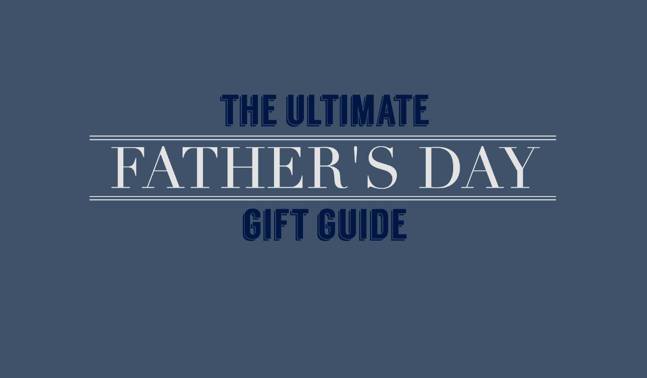 The Ulitmate Fathers Day Gift Guide